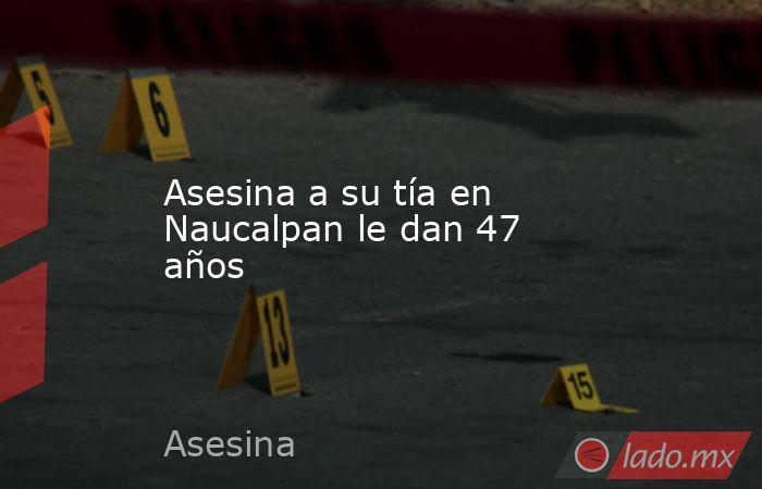 Asesina a su tía en Naucalpan le dan 47 años. Noticias en tiempo real