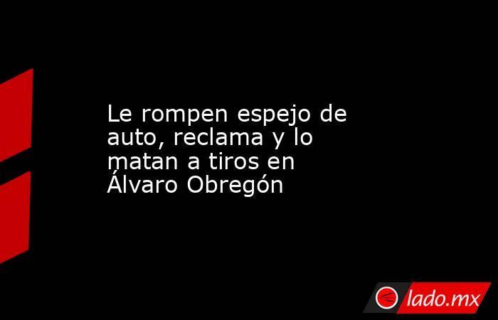 Le rompen espejo de auto, reclama y lo matan a tiros en Álvaro Obregón. Noticias en tiempo real