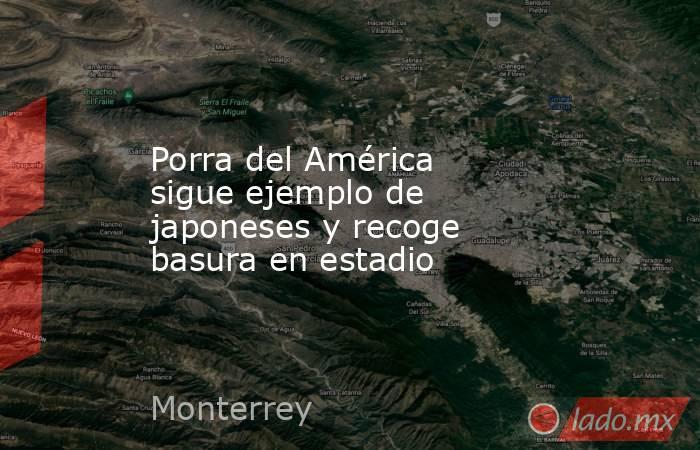 Porra del América sigue ejemplo de japoneses y recoge basura en estadio. Noticias en tiempo real