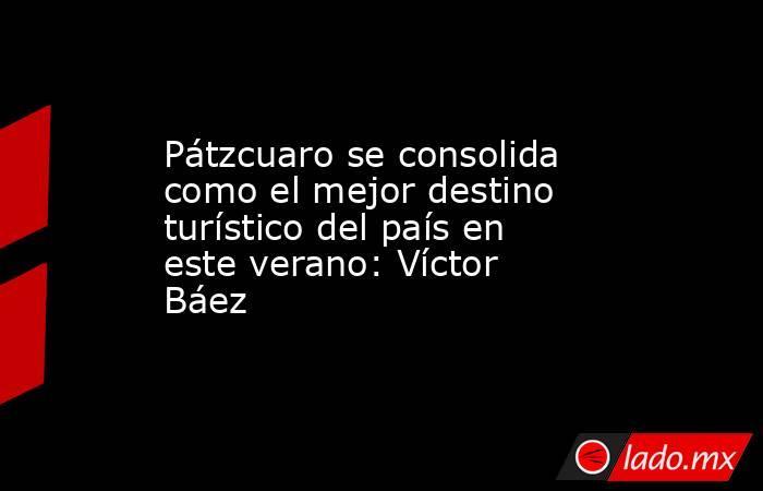 Pátzcuaro se consolida como el mejor destino turístico del país en este verano: Víctor Báez. Noticias en tiempo real