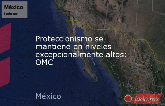 Proteccionismo se mantiene en niveles excepcionalmente altos: OMC. Noticias en tiempo real
