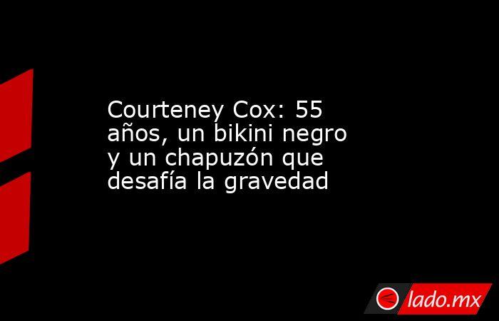 Courteney Cox: 55 años, un bikini negro y un chapuzón que desafía la gravedad. Noticias en tiempo real