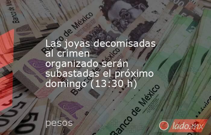 Lasjoyas decomisadas al crimen organizadoserán subastadas el próximo domingo (13:30 h). Noticias en tiempo real