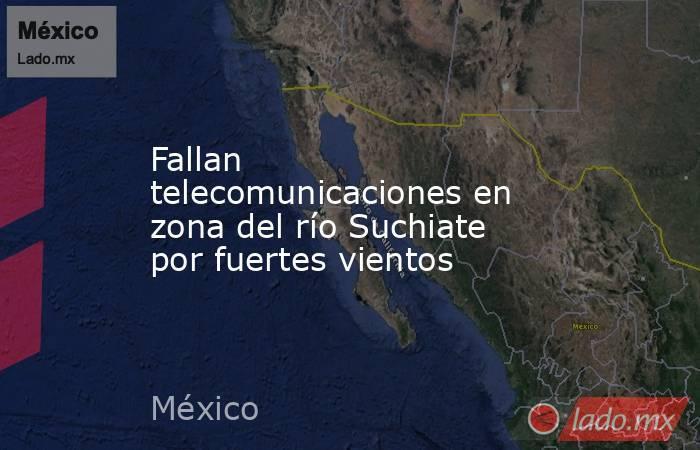 Fallan telecomunicaciones en zona del río Suchiate por fuertes vientos. Noticias en tiempo real