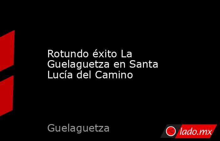 Rotundo éxito La Guelaguetza en Santa Lucía del Camino. Noticias en tiempo real