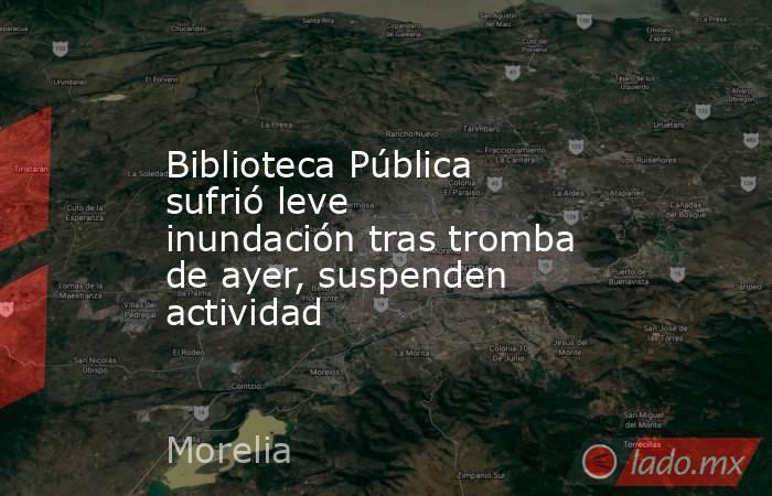 Biblioteca Pública sufrió leve inundación tras tromba de ayer, suspenden actividad. Noticias en tiempo real