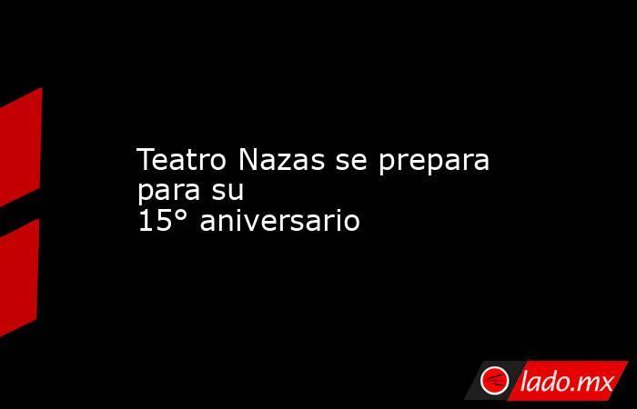 Teatro Nazas se prepara para su 15°aniversario . Noticias en tiempo real