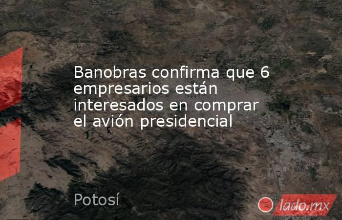 Banobras confirma que 6 empresarios están interesados en comprar el avión presidencial. Noticias en tiempo real