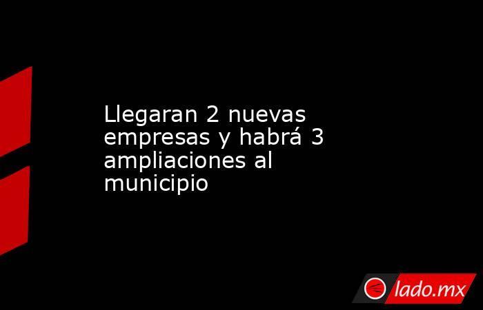 Llegaran 2 nuevas empresas y habrá 3 ampliaciones al municipio. Noticias en tiempo real