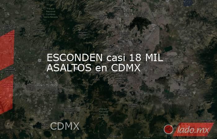 ESCONDEN casi 18 MIL ASALTOS en CDMX. Noticias en tiempo real
