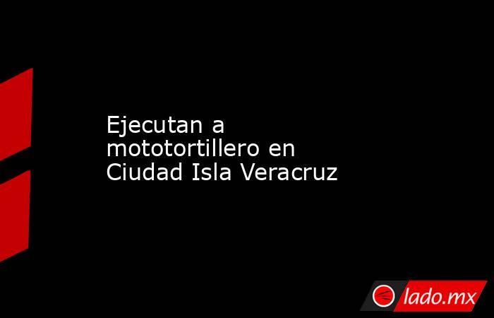 Ejecutan a mototortillero en Ciudad Isla Veracruz. Noticias en tiempo real