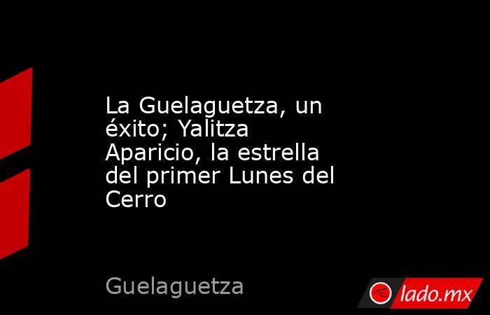 La Guelaguetza, un éxito; Yalitza Aparicio, la estrella del primer Lunes del Cerro. Noticias en tiempo real