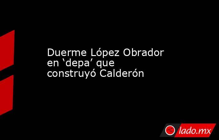 Duerme López Obrador en 'depa' que construyó Calderón. Noticias en tiempo real