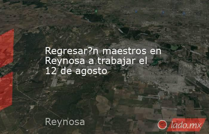 Regresar?n maestros en Reynosa a trabajar el 12 de agosto. Noticias en tiempo real