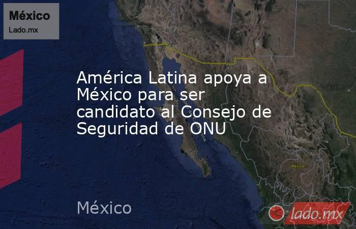 América Latina apoya a México para ser candidato al Consejo de Seguridad de ONU. Noticias en tiempo real
