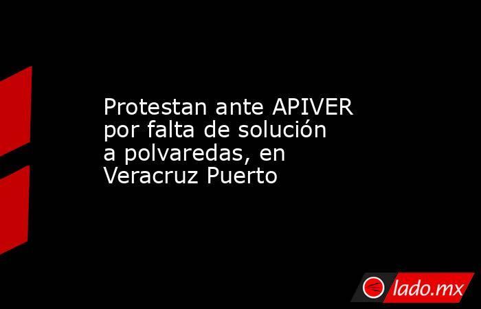 Protestan ante APIVER por falta de solución a polvaredas, en Veracruz Puerto. Noticias en tiempo real