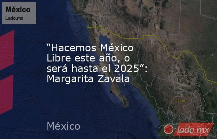 """""""Hacemos México Libre este año, o será hasta el 2025"""": Margarita Zavala. Noticias en tiempo real"""