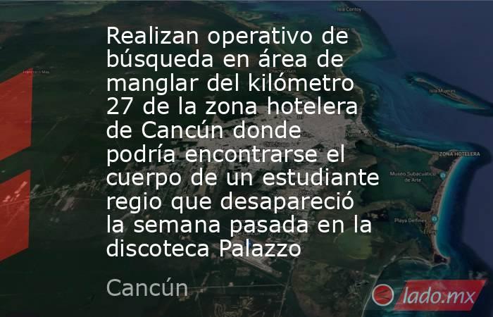 Realizan operativo de búsqueda en área de manglar del kilómetro 27 de la zona hotelera de Cancún donde podría encontrarse el cuerpo de un estudiante regio que desapareció la semana pasada en la discoteca Palazzo. Noticias en tiempo real