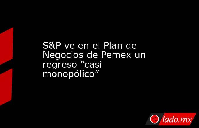 """S&P ve en el Plan de Negocios de Pemex un regreso """"casi monopólico"""". Noticias en tiempo real"""