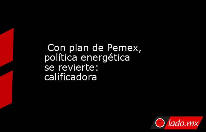 Con plan de Pemex, política energética se revierte: calificadora. Noticias en tiempo real