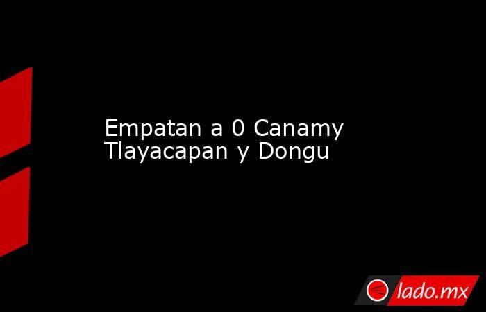 Empatan a 0 Canamy Tlayacapan y Dongu . Noticias en tiempo real