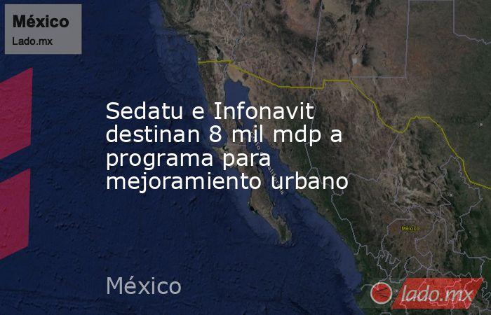 Sedatu e Infonavit destinan 8 mil mdp a programa para mejoramiento urbano. Noticias en tiempo real
