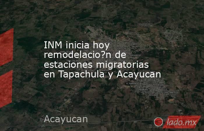 INM inicia hoy remodelacio?n de estaciones migratorias en Tapachula y Acayucan. Noticias en tiempo real