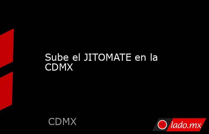 Sube el JITOMATE en la CDMX. Noticias en tiempo real