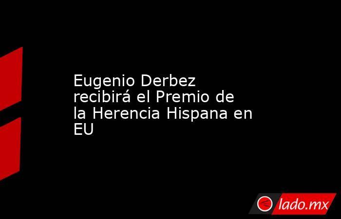 Eugenio Derbez recibirá el Premio de la Herencia Hispana en EU. Noticias en tiempo real