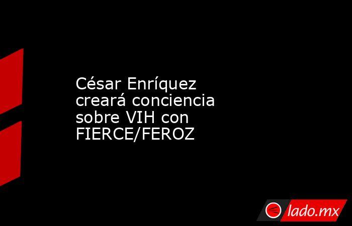 César Enríquez creará conciencia sobre VIH con FIERCE/FEROZ. Noticias en tiempo real