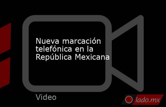 Nueva marcación telefónica en la República Mexicana. Noticias en tiempo real