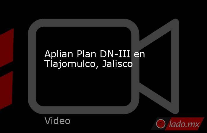 Aplian Plan DN-III en Tlajomulco, Jalisco. Noticias en tiempo real