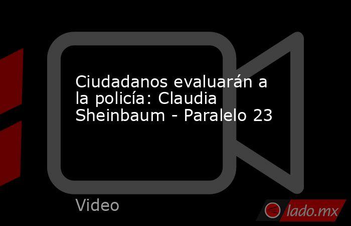 Ciudadanos evaluarán a la policía: Claudia Sheinbaum - Paralelo 23. Noticias en tiempo real