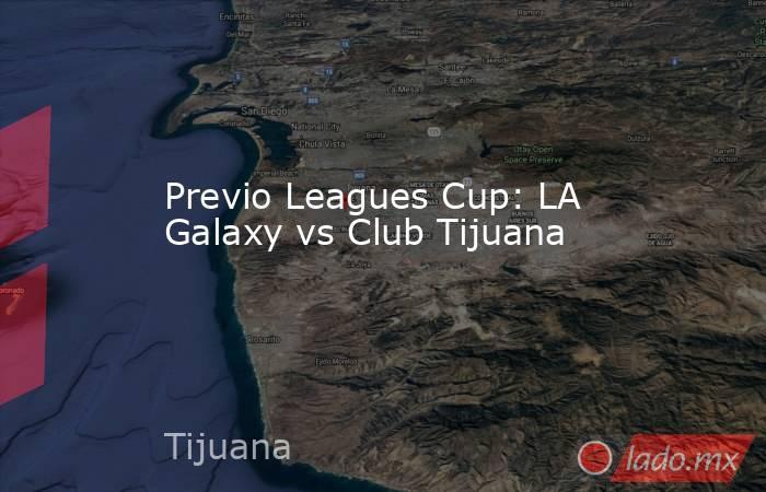 Previo Leagues Cup: LA Galaxy vs Club Tijuana. Noticias en tiempo real