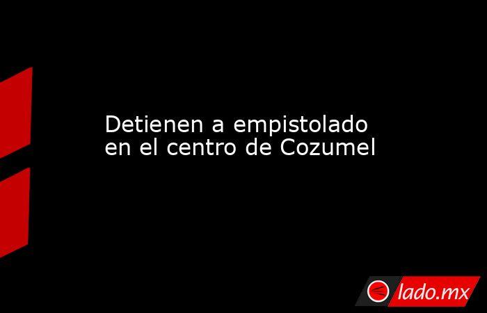 Detienen a empistolado en el centro de Cozumel. Noticias en tiempo real