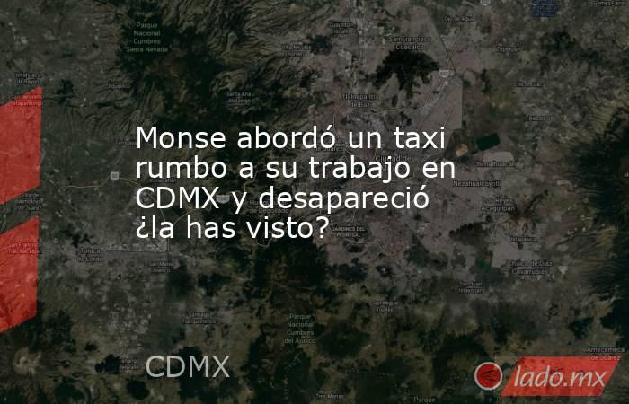 Monse abordó un taxi rumbo a su trabajo en CDMX y desapareció ¿la has visto?. Noticias en tiempo real