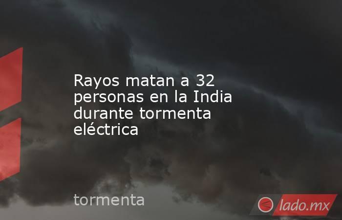 Rayos matan a 32 personas en la India durante tormenta eléctrica. Noticias en tiempo real