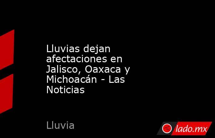 Lluvias dejan afectaciones en Jalisco, Oaxaca y Michoacán - Las Noticias. Noticias en tiempo real