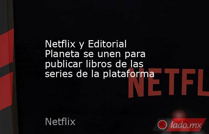 Netflix y Editorial Planeta se unen para publicar libros de las series de la plataforma. Noticias en tiempo real