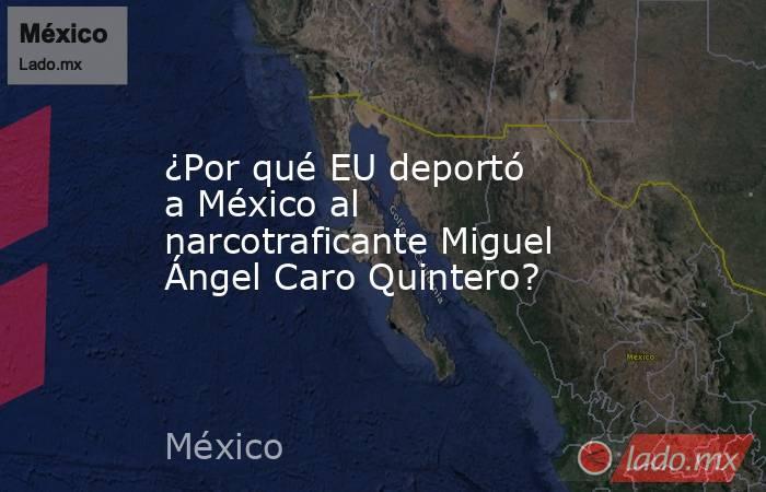 ¿Por qué EU deportó a México al narcotraficante Miguel Ángel Caro Quintero?. Noticias en tiempo real