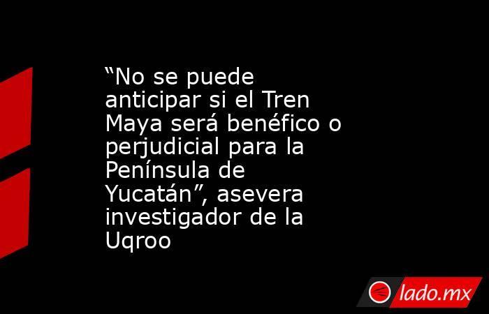 """""""No se puede anticipar si el Tren Maya será benéfico o perjudicial para la Península de Yucatán"""", asevera investigador de la Uqroo. Noticias en tiempo real"""