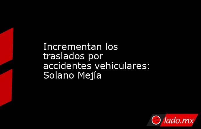 Incrementan los traslados por accidentes vehiculares: Solano Mejía . Noticias en tiempo real