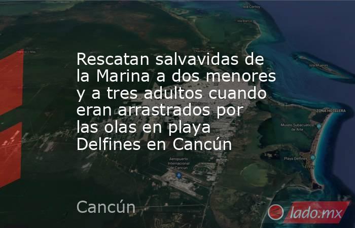 Rescatan salvavidas de la Marina a dos menores y a tres adultos cuando eran arrastrados por las olas en playa Delfines en Cancún. Noticias en tiempo real
