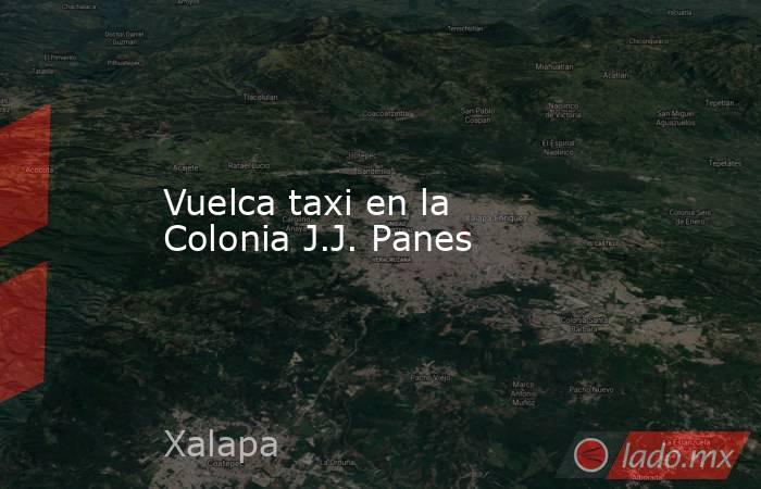 Vuelca taxi en la Colonia J.J. Panes. Noticias en tiempo real