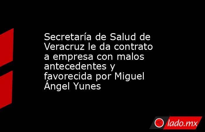 Secretaría de Salud de Veracruz le da contrato a empresa con malos antecedentes y favorecida por Miguel Ángel Yunes. Noticias en tiempo real