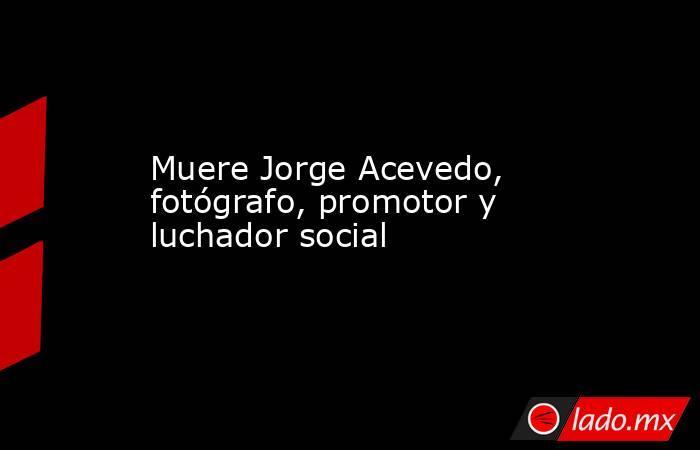 Muere Jorge Acevedo, fotógrafo, promotor y luchador social. Noticias en tiempo real