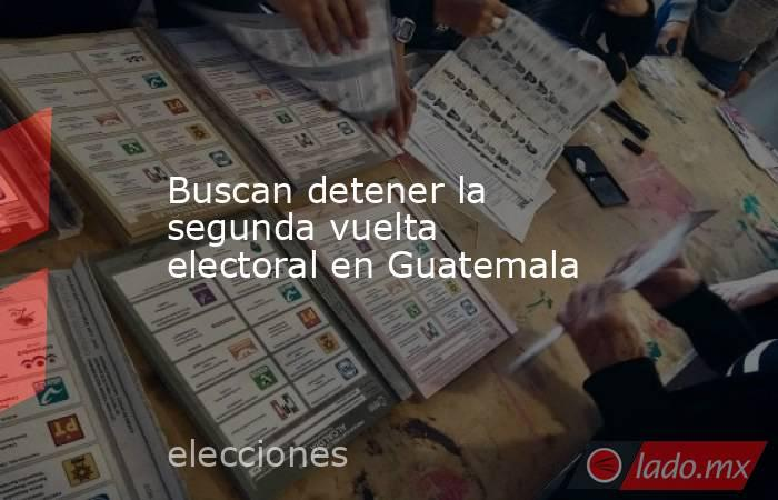 Buscan detener la segunda vuelta electoral en Guatemala. Noticias en tiempo real