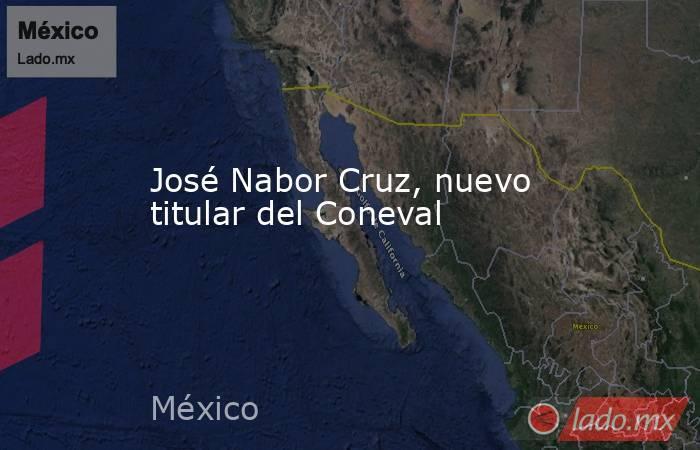 José Nabor Cruz, nuevo titular del Coneval. Noticias en tiempo real