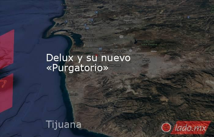 Delux y su nuevo «Purgatorio». Noticias en tiempo real