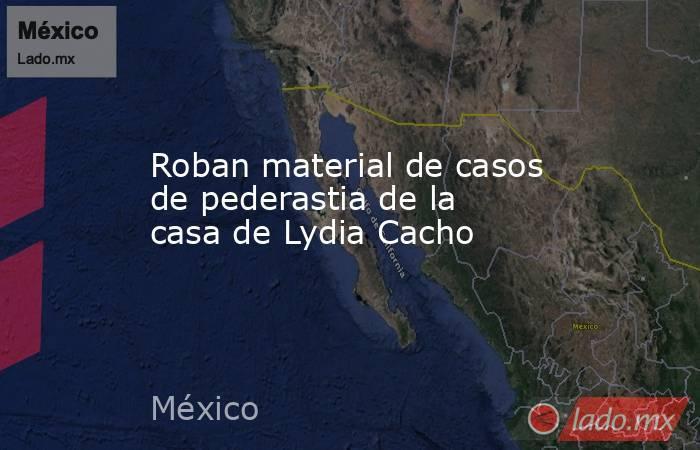 Roban material de casos de pederastia de la casa de Lydia Cacho. Noticias en tiempo real